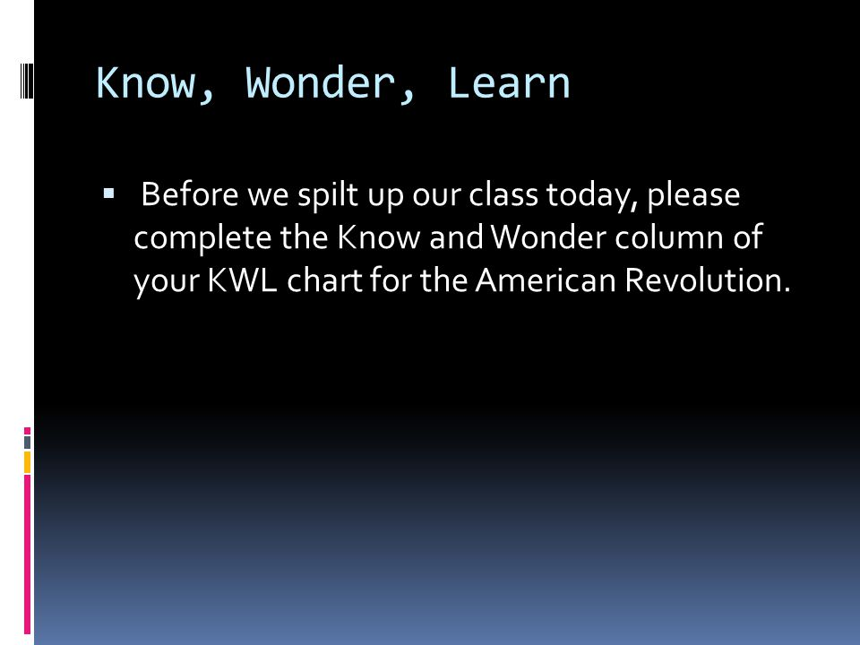 Know, Wonder, Learn  Before we spilt up our class today, please complete the Know and Wonder column of your KWL chart for the American Revolution.