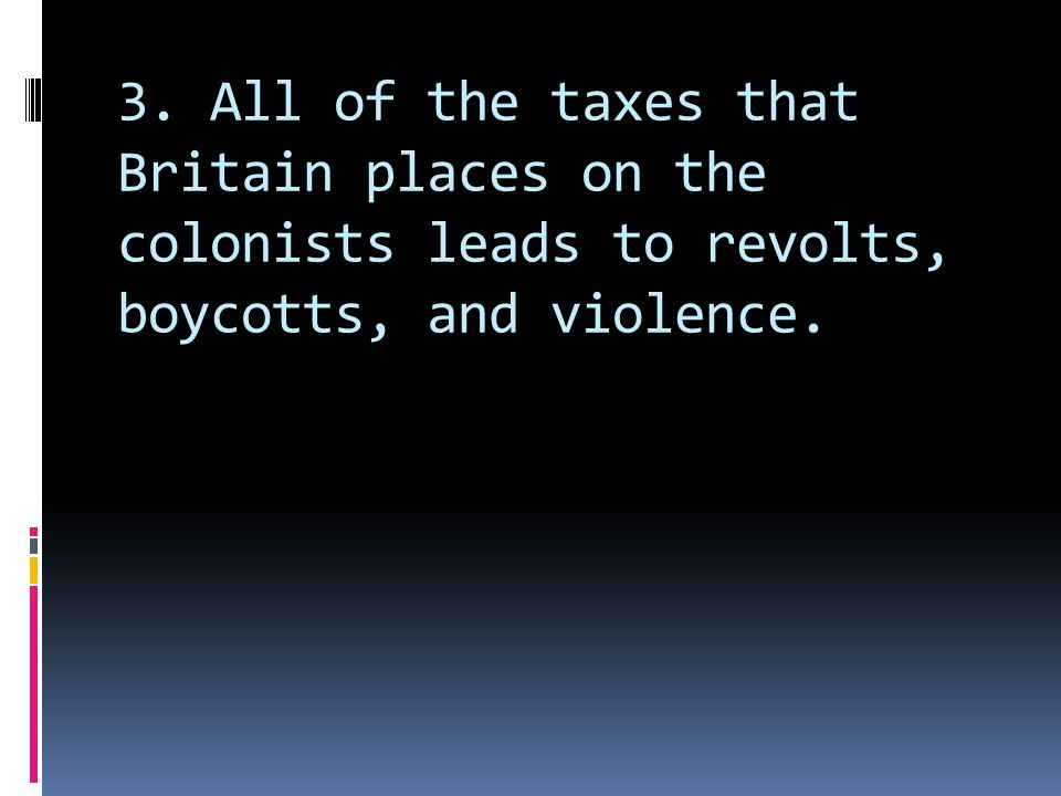 3. All of the taxes that Britain places on the colonists leads to revolts, boycotts, and violence.