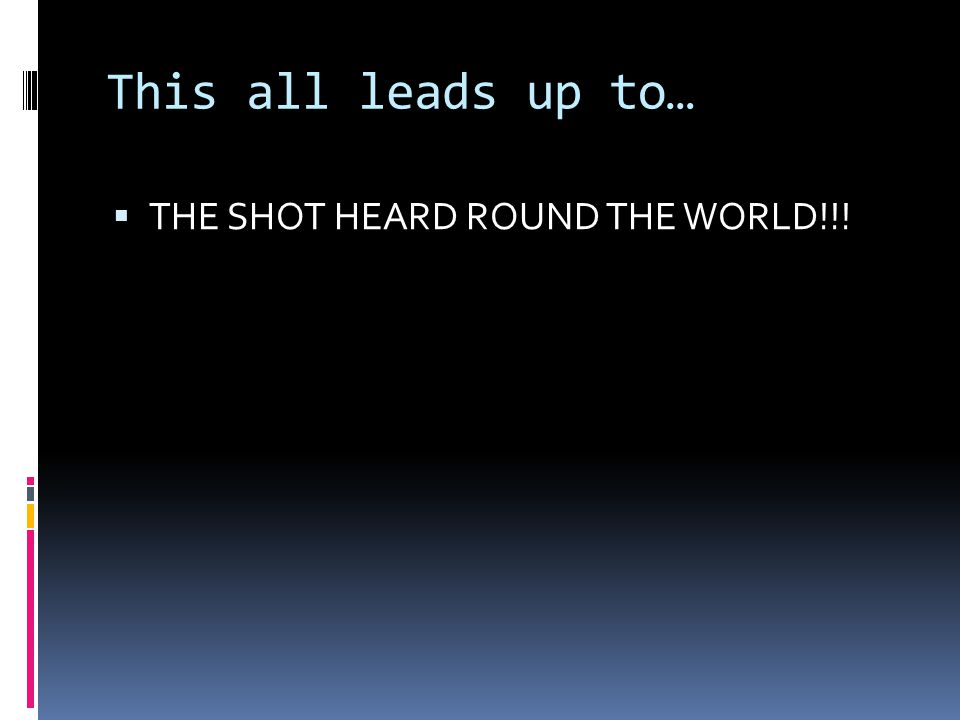 This all leads up to…  THE SHOT HEARD ROUND THE WORLD!!!