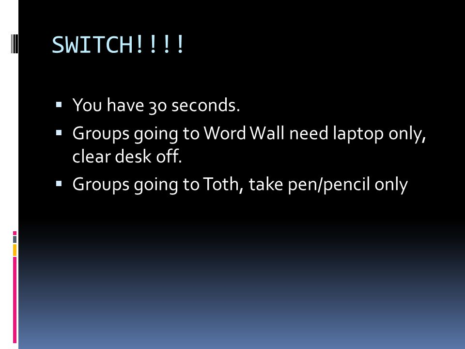 SWITCH!!!.  You have 30 seconds.  Groups going to Word Wall need laptop only, clear desk off.