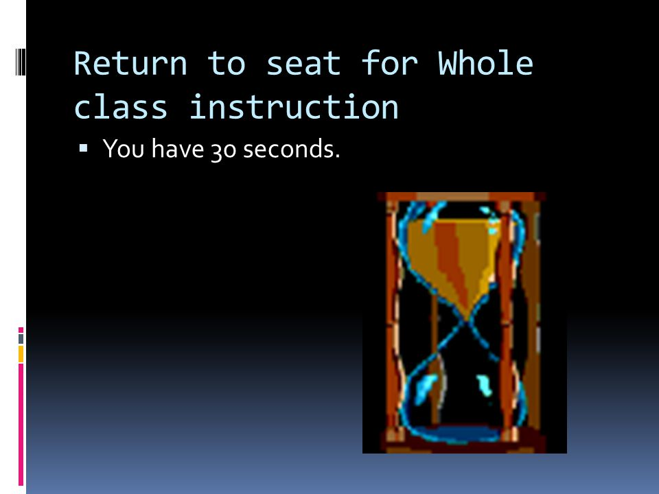 Return to seat for Whole class instruction  You have 30 seconds.