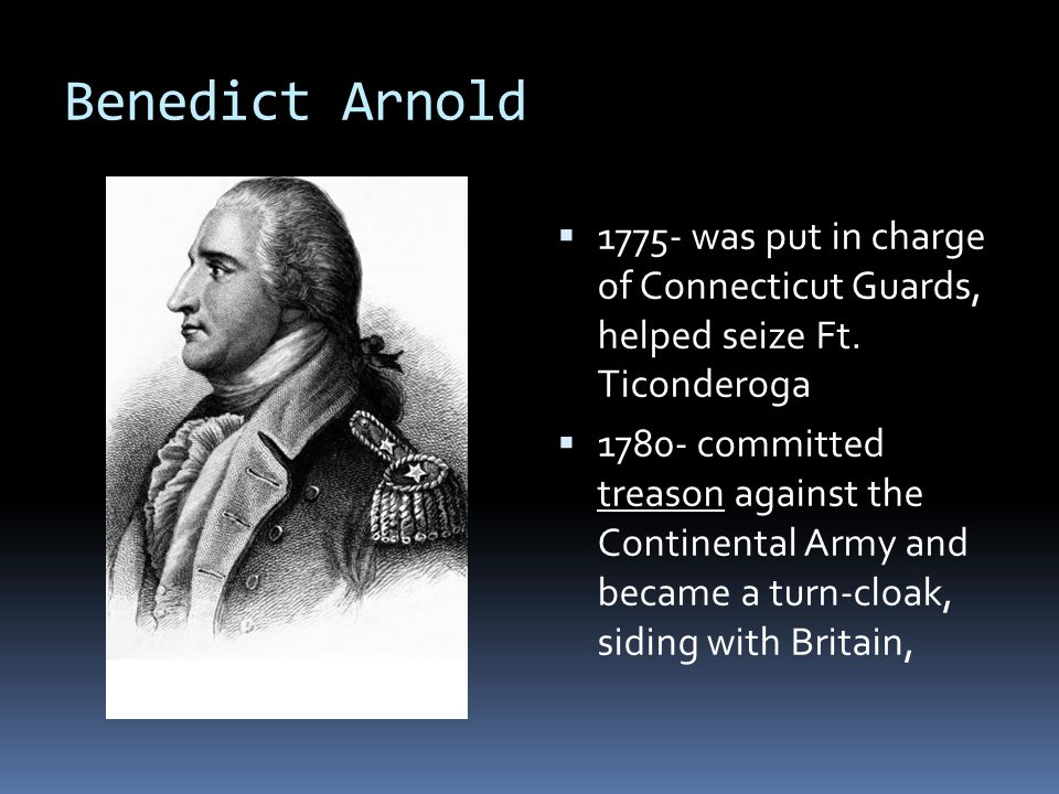 Benedict Arnold  1775- was put in charge of Connecticut Guards, helped seize Ft.