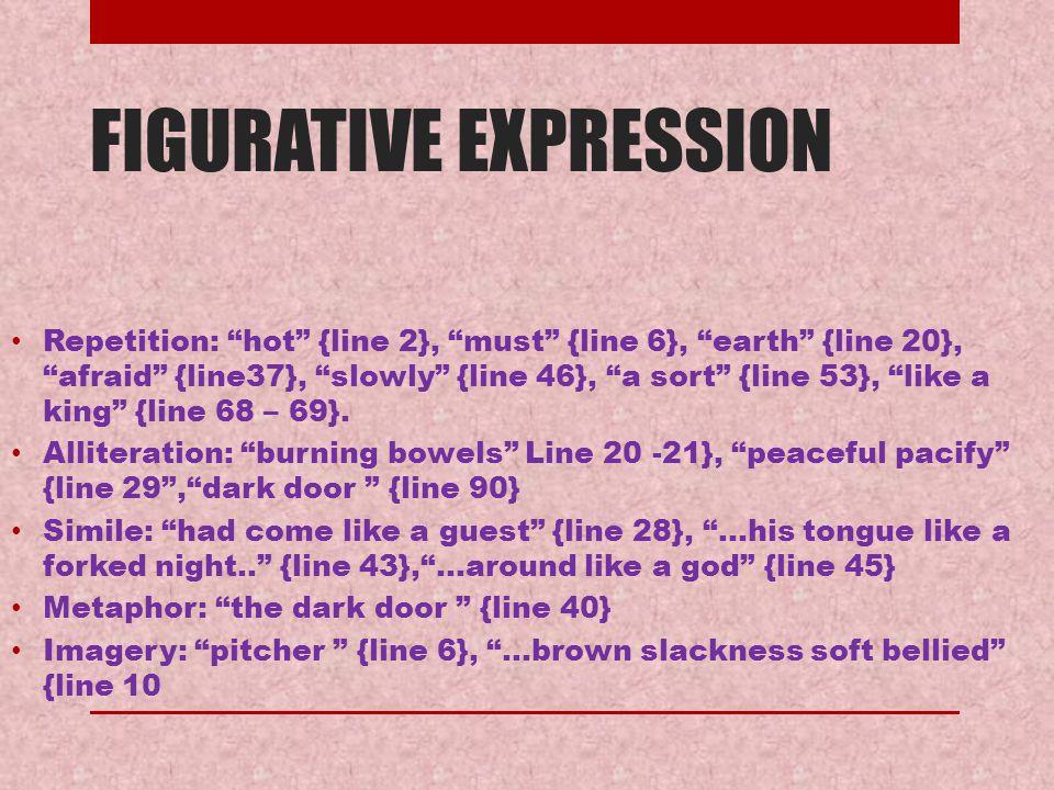 FIGURATIVE EXPRESSION Repetition: hot {line 2}, must {line 6}, earth {line 20}, afraid {line37}, slowly {line 46}, a sort {line 53}, like a king {line 68 – 69}.