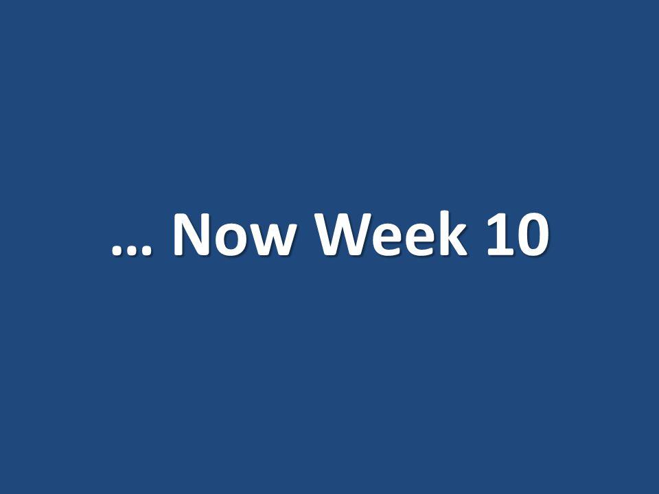 … Now Week 10