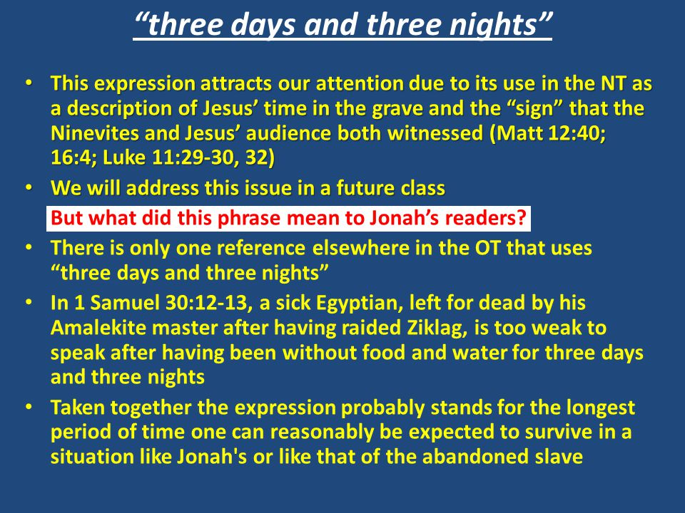 three days and three nights This expression attracts our attention due to its use in the NT as a description of Jesus' time in the grave and the sign that the Ninevites and Jesus' audience both witnessed (Matt 12:40; 16:4; Luke 11:29-30, 32) This expression attracts our attention due to its use in the NT as a description of Jesus' time in the grave and the sign that the Ninevites and Jesus' audience both witnessed (Matt 12:40; 16:4; Luke 11:29-30, 32) We will address this issue in a future class We will address this issue in a future class But what did this phrase mean to Jonah's readers.