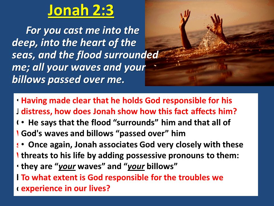 Jonah 2:3 Jonah 1:15 clearly shows that it was the crew that threw Jonah overboard; however, here in Jonah 2:3 the prophet says God cast [him] into the deep, into the heart of the seas Was Jonah telling the truth (an orthodox statement of God's sovereignty) or was he blaming the LORD for his predicament.