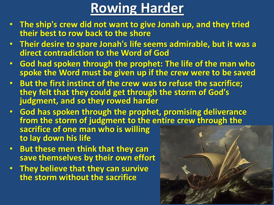 Rowing Harder The ship s crew did not want to give Jonah up, and they tried their best to row back to the shore The ship s crew did not want to give Jonah up, and they tried their best to row back to the shore Their desire to spare Jonah s life seems admirable, but it was a direct contradiction to the Word of God Their desire to spare Jonah s life seems admirable, but it was a direct contradiction to the Word of God God had spoken through the prophet: The life of the man who spoke the Word must be given up if the crew were to be saved God had spoken through the prophet: The life of the man who spoke the Word must be given up if the crew were to be saved But the first instinct of the crew was to refuse the sacrifice; they felt that they could get through the storm of God s judgment, and so they rowed harder But the first instinct of the crew was to refuse the sacrifice; they felt that they could get through the storm of God s judgment, and so they rowed harder God has spoken through the prophet, promising deliverance from the storm of judgment to the entire crew through the sacrifice of one man who is willing to lay down his life God has spoken through the prophet, promising deliverance from the storm of judgment to the entire crew through the sacrifice of one man who is willing to lay down his life But these men think that they can save themselves by their own effort But these men think that they can save themselves by their own effort They believe that they can survive the storm without the sacrifice They believe that they can survive the storm without the sacrifice