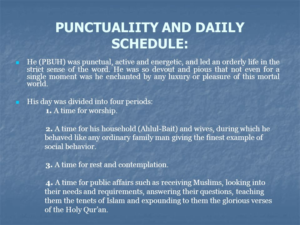 PUNCTUALIITY AND DAIILY SCHEDULE: He (PBUH) was punctual, active and energetic, and led an orderly life in the strict sense of the word. He was so dev