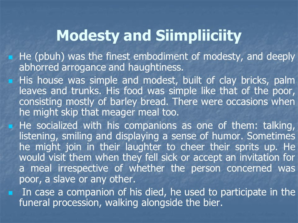 Modesty and Siimpliiciity He (pbuh) was the finest embodiment of modesty, and deeply abhorred arrogance and haughtiness. His house was simple and mode
