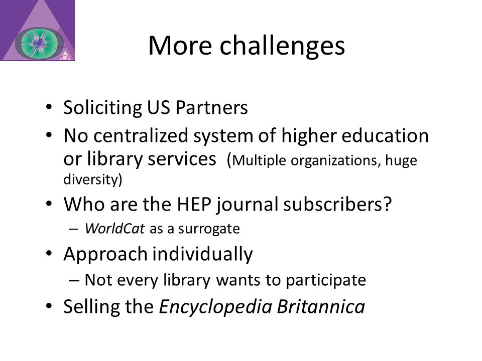 More challenges Soliciting US Partners No centralized system of higher education or library services ( Multiple organizations, huge diversity) Who are the HEP journal subscribers.