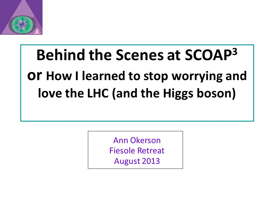 Behind the Scenes at SCOAP 3 or How I learned to stop worrying and love the LHC (and the Higgs boson) Ann Okerson Fiesole Retreat August 2013