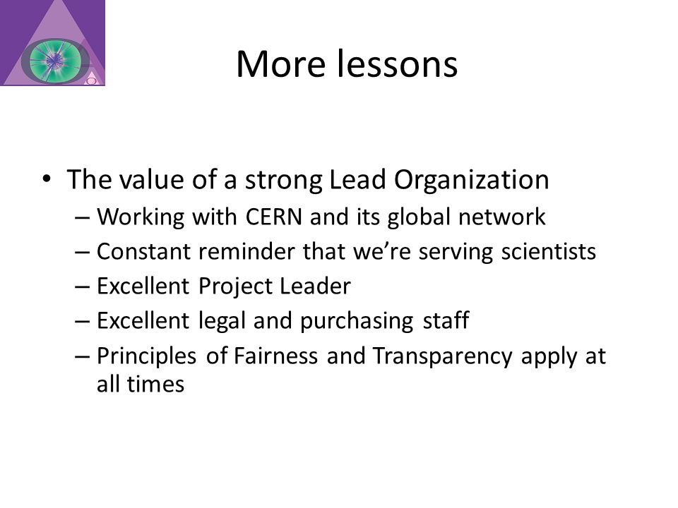 More lessons The value of a strong Lead Organization – Working with CERN and its global network – Constant reminder that we're serving scientists – Excellent Project Leader – Excellent legal and purchasing staff – Principles of Fairness and Transparency apply at all times