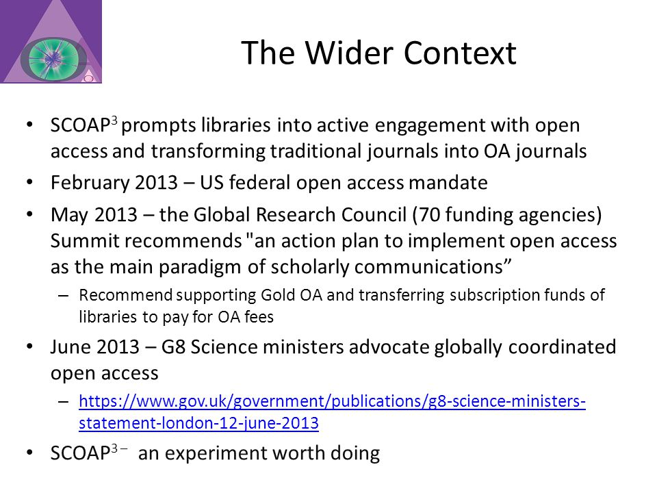 The Wider Context SCOAP 3 prompts libraries into active engagement with open access and transforming traditional journals into OA journals February 2013 – US federal open access mandate May 2013 – the Global Research Council (70 funding agencies) Summit recommends an action plan to implement open access as the main paradigm of scholarly communications – Recommend supporting Gold OA and transferring subscription funds of libraries to pay for OA fees June 2013 – G8 Science ministers advocate globally coordinated open access – https://www.gov.uk/government/publications/g8-science-ministers- statement-london-12-june-2013 https://www.gov.uk/government/publications/g8-science-ministers- statement-london-12-june-2013 SCOAP 3 – an experiment worth doing