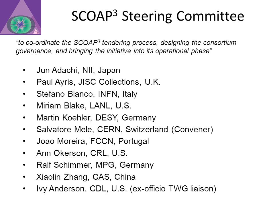 SCOAP 3 Steering Committee to co-ordinate the SCOAP 3 tendering process, designing the consortium governance, and bringing the initiative into its operational phase Jun Adachi, NII, Japan Paul Ayris, JISC Collections, U.K.