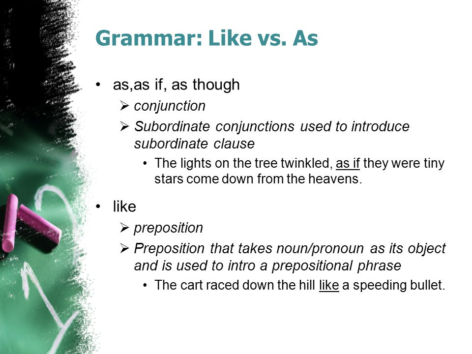 Grammar: Like vs. As as,as if, as though  conjunction  Subordinate conjunctions used to introduce subordinate clause The lights on the tree twinkled