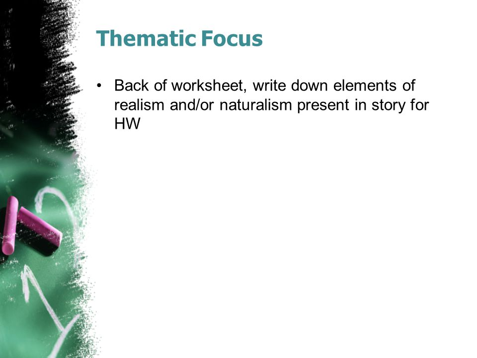 Thematic Focus Back of worksheet, write down elements of realism and/or naturalism present in story for HW
