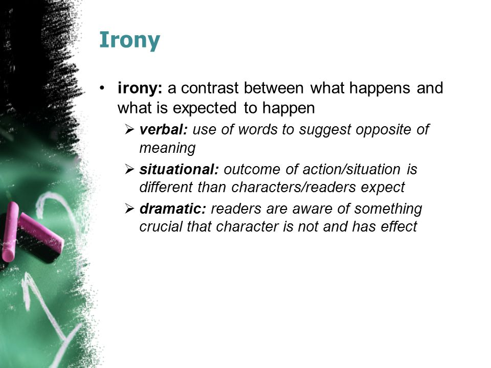 Irony irony: a contrast between what happens and what is expected to happen  verbal: use of words to suggest opposite of meaning  situational: outco