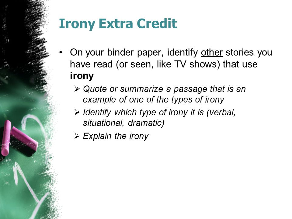 Irony Extra Credit On your binder paper, identify other stories you have read (or seen, like TV shows) that use irony  Quote or summarize a passage t