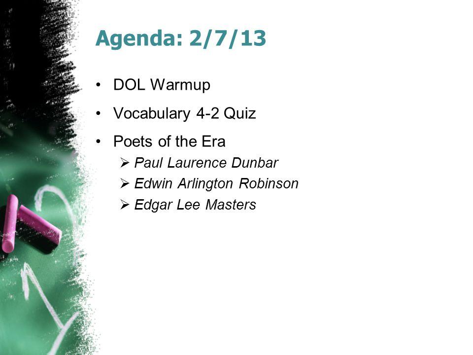 Agenda: 2/7/13 DOL Warmup Vocabulary 4-2 Quiz Poets of the Era  Paul Laurence Dunbar  Edwin Arlington Robinson  Edgar Lee Masters