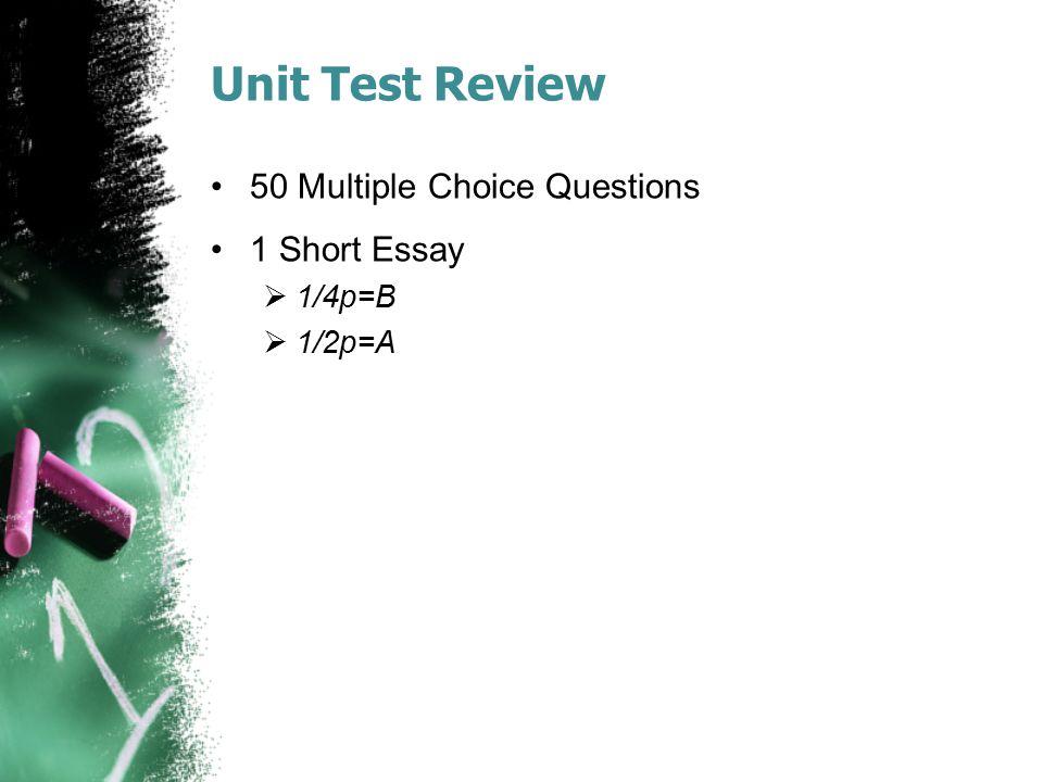 Unit Test Review 50 Multiple Choice Questions 1 Short Essay  1/4p=B  1/2p=A