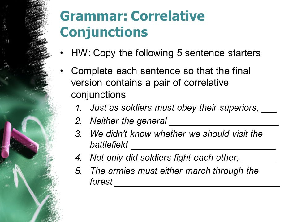 Grammar: Correlative Conjunctions HW: Copy the following 5 sentence starters Complete each sentence so that the final version contains a pair of corre