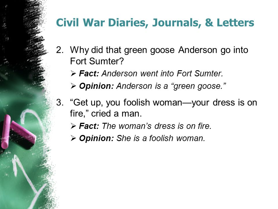 Civil War Diaries, Journals, & Letters 2.Why did that green goose Anderson go into Fort Sumter?  Fact: Anderson went into Fort Sumter.  Opinion: And