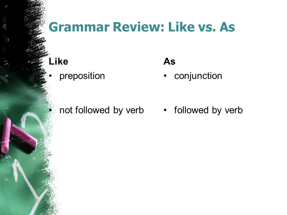 Grammar Review: Like vs. As Like preposition not followed by verb As conjunction followed by verb