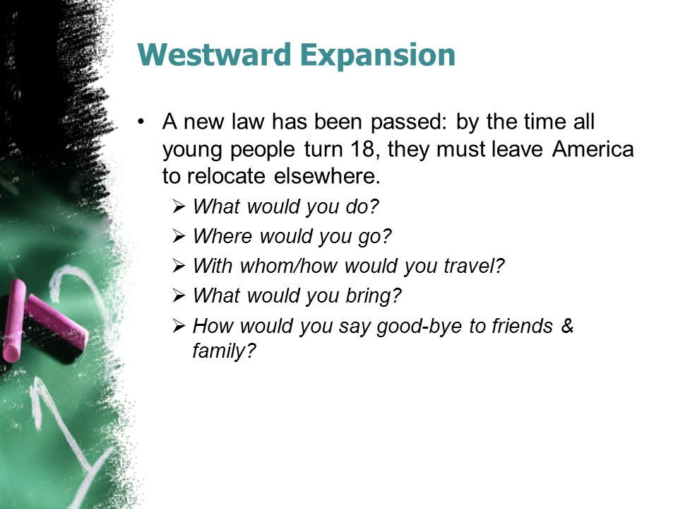 Westward Expansion A new law has been passed: by the time all young people turn 18, they must leave America to relocate elsewhere.  What would you do