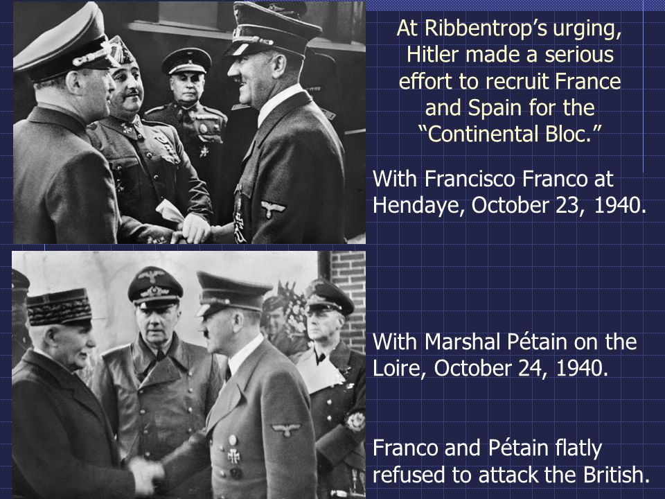 "At Ribbentrop's urging, Hitler made a serious effort to recruit France and Spain for the ""Continental Bloc."" With Marshal Pétain on the Loire, October"