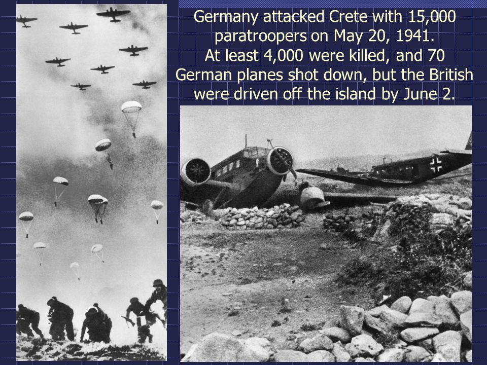 Germany attacked Crete with 15,000 paratroopers on May 20, 1941. At least 4,000 were killed, and 70 German planes shot down, but the British were driv