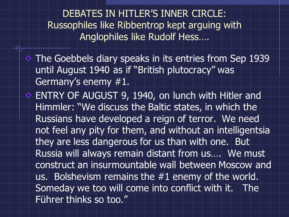 DEBATES IN HITLER'S INNER CIRCLE: Russophiles like Ribbentrop kept arguing with Anglophiles like Rudolf Hess…. The Goebbels diary speaks in its entrie