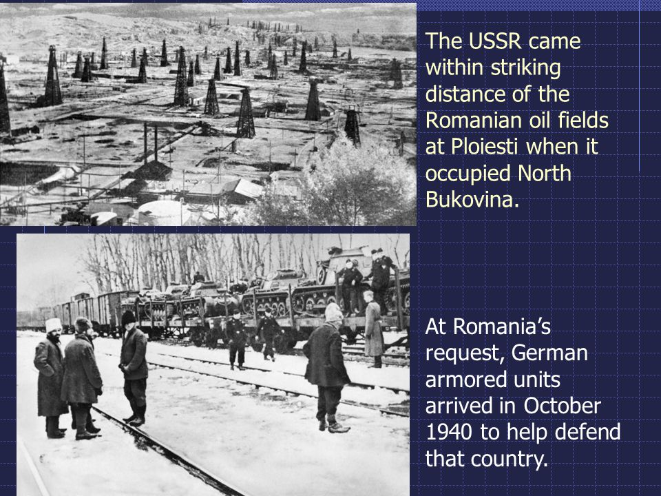The USSR came within striking distance of the Romanian oil fields at Ploiesti when it occupied North Bukovina. At Romania's request, German armored un