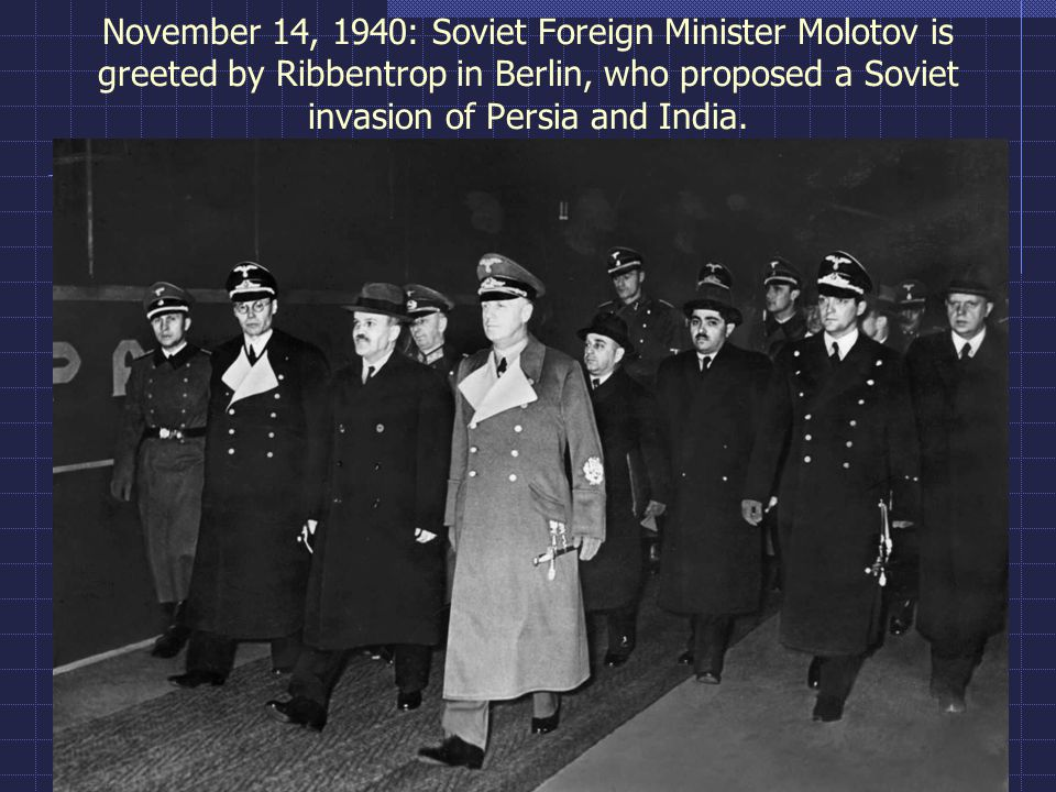 November 14, 1940: Soviet Foreign Minister Molotov is greeted by Ribbentrop in Berlin, who proposed a Soviet invasion of Persia and India.