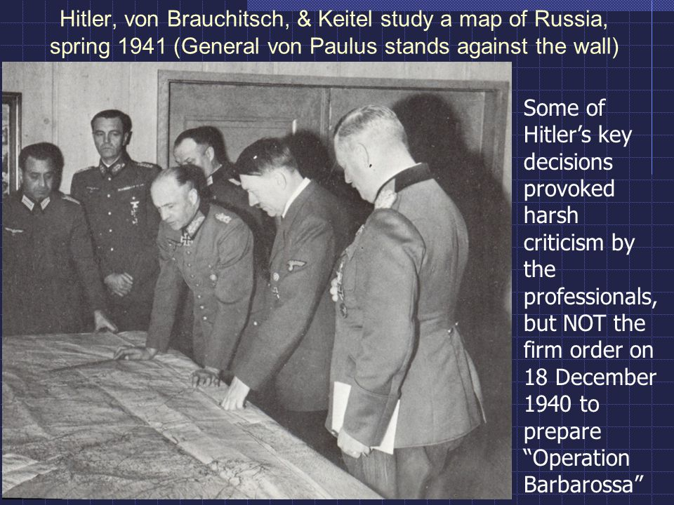 Hitler, von Brauchitsch, & Keitel study a map of Russia, spring 1941 (General von Paulus stands against the wall) Some of Hitler's key decisions provo