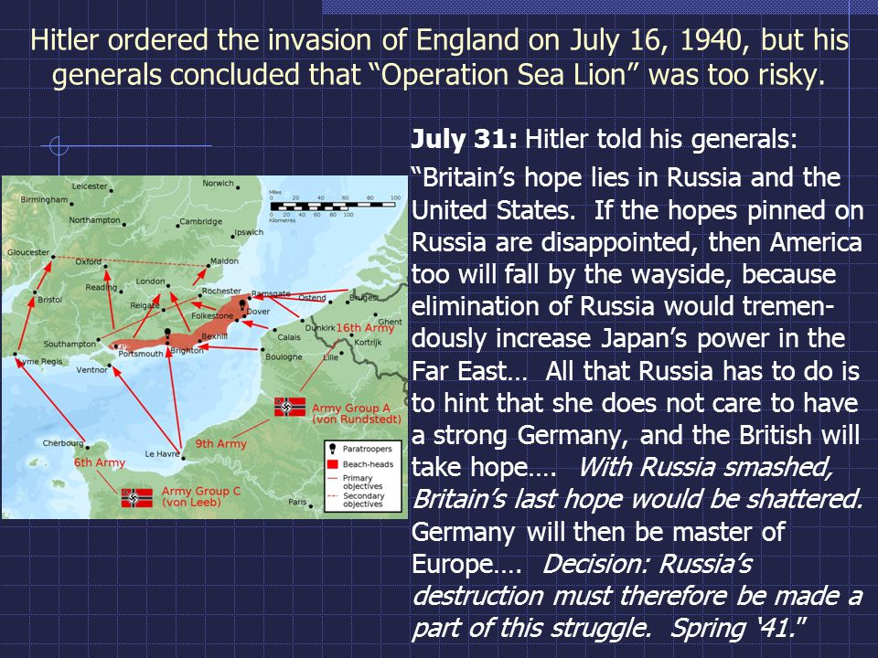"Hitler ordered the invasion of England on July 16, 1940, but his generals concluded that ""Operation Sea Lion"" was too risky. July 31: Hitler told his"