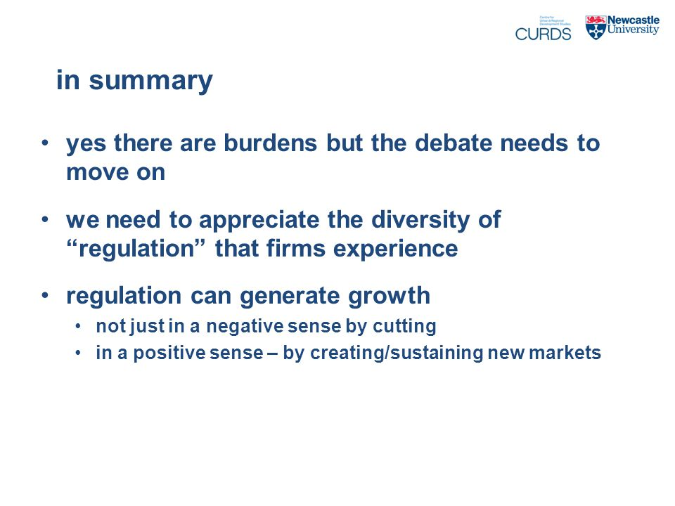 in summary yes there are burdens but the debate needs to move on we need to appreciate the diversity of regulation that firms experience regulation can generate growth not just in a negative sense by cutting in a positive sense – by creating/sustaining new markets