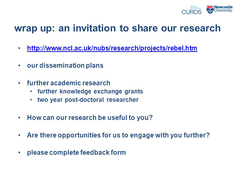 wrap up: an invitation to share our research http://www.ncl.ac.uk/nubs/research/projects/rebel.htm our dissemination plans further academic research further knowledge exchange grants two year post-doctoral researcher How can our research be useful to you.