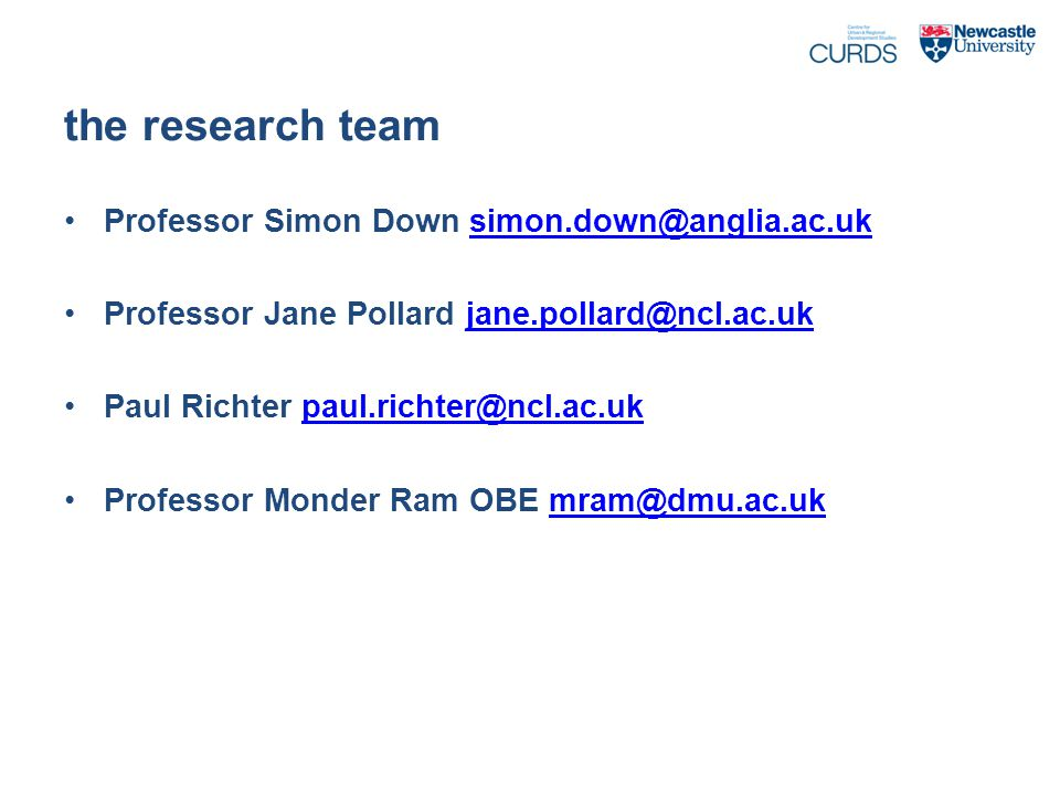 the research team Professor Simon Down simon.down@anglia.ac.uksimon.down@anglia.ac.uk Professor Jane Pollard jane.pollard@ncl.ac.ukjane.pollard@ncl.ac.uk Paul Richter paul.richter@ncl.ac.ukpaul.richter@ncl.ac.uk Professor Monder Ram OBE mram@dmu.ac.ukmram@dmu.ac.uk