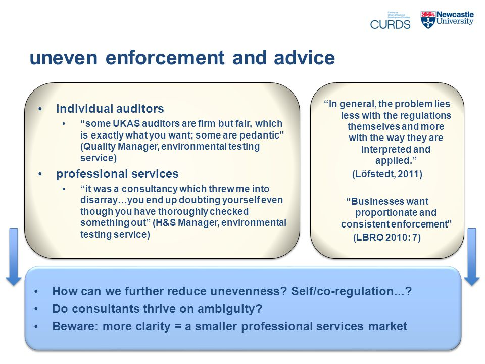uneven enforcement and advice individual auditors some UKAS auditors are firm but fair, which is exactly what you want; some are pedantic (Quality Manager, environmental testing service) professional services it was a consultancy which threw me into disarray…you end up doubting yourself even though you have thoroughly checked something out (H&S Manager, environmental testing service) individual auditors some UKAS auditors are firm but fair, which is exactly what you want; some are pedantic (Quality Manager, environmental testing service) professional services it was a consultancy which threw me into disarray…you end up doubting yourself even though you have thoroughly checked something out (H&S Manager, environmental testing service) How can we further reduce unevenness.