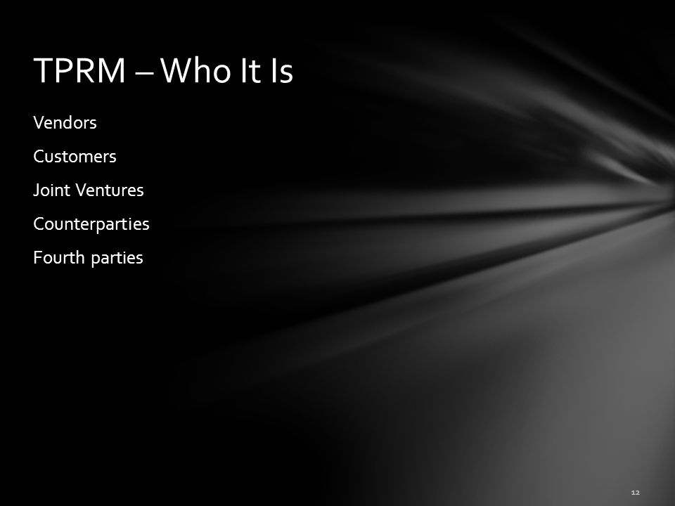Vendors Customers Joint Ventures Counterparties Fourth parties TPRM – Who It Is 12
