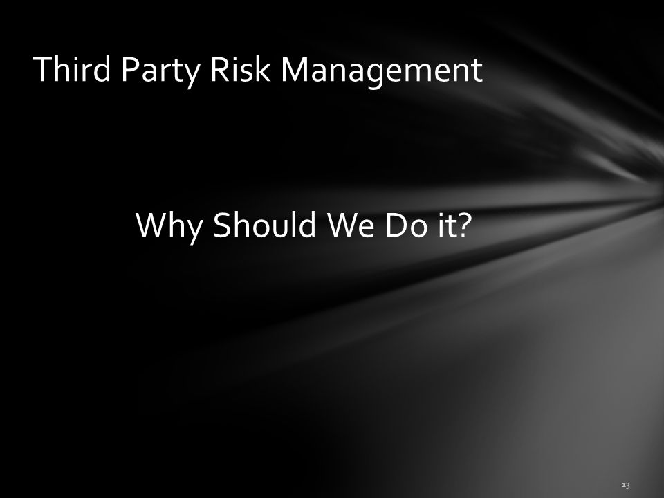 Why Should We Do it? 13 Third Party Risk Management