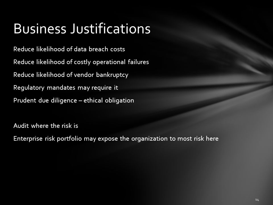 Reduce likelihood of data breach costs Reduce likelihood of costly operational failures Reduce likelihood of vendor bankruptcy Regulatory mandates may require it Prudent due diligence – ethical obligation Audit where the risk is Enterprise risk portfolio may expose the organization to most risk here Business Justifications 14