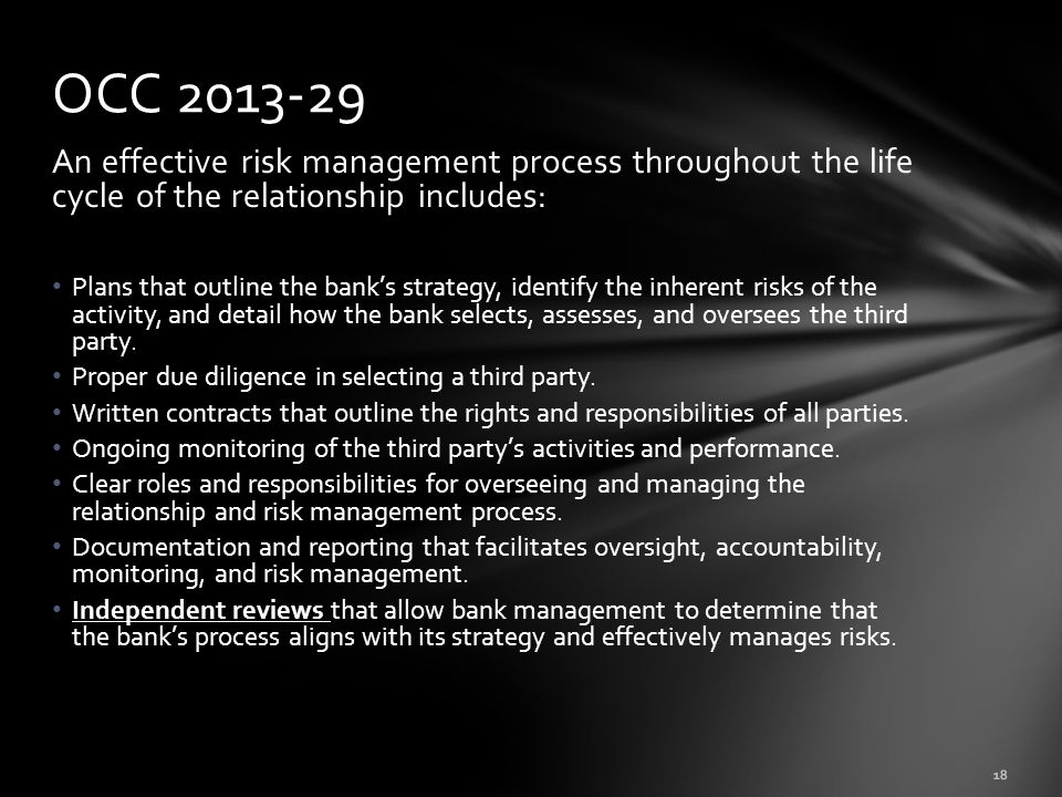 An effective risk management process throughout the life cycle of the relationship includes: Plans that outline the bank's strategy, identify the inherent risks of the activity, and detail how the bank selects, assesses, and oversees the third party.