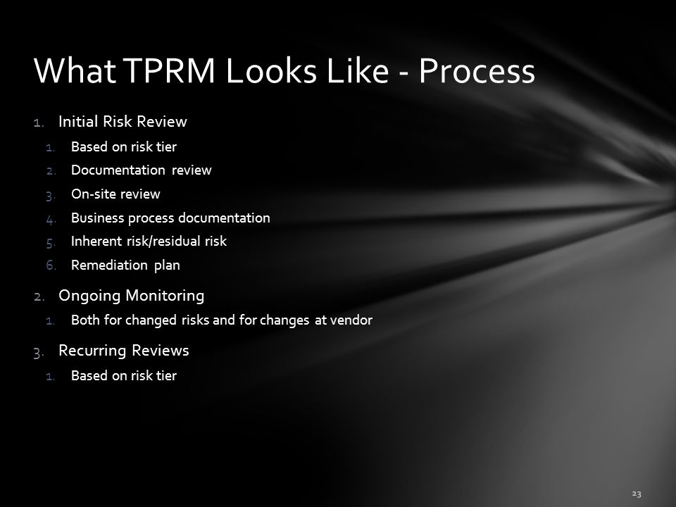 1.Initial Risk Review 1.Based on risk tier 2.Documentation review 3.On-site review 4.Business process documentation 5.Inherent risk/residual risk 6.Remediation plan 2.Ongoing Monitoring 1.Both for changed risks and for changes at vendor 3.Recurring Reviews 1.Based on risk tier What TPRM Looks Like - Process 23