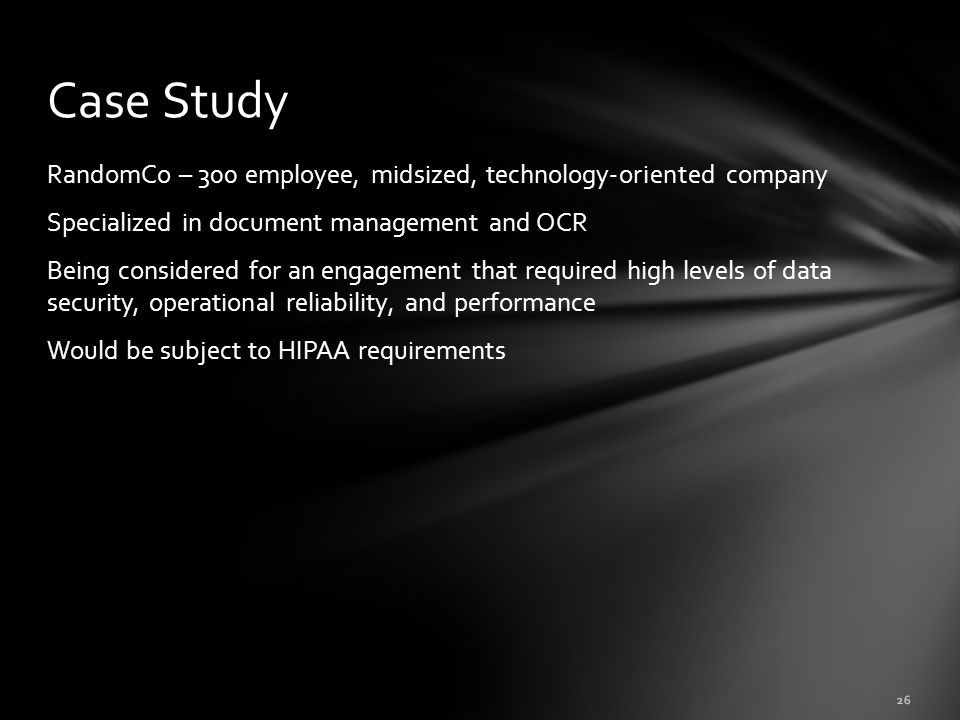 RandomCo – 300 employee, midsized, technology-oriented company Specialized in document management and OCR Being considered for an engagement that required high levels of data security, operational reliability, and performance Would be subject to HIPAA requirements Case Study 26