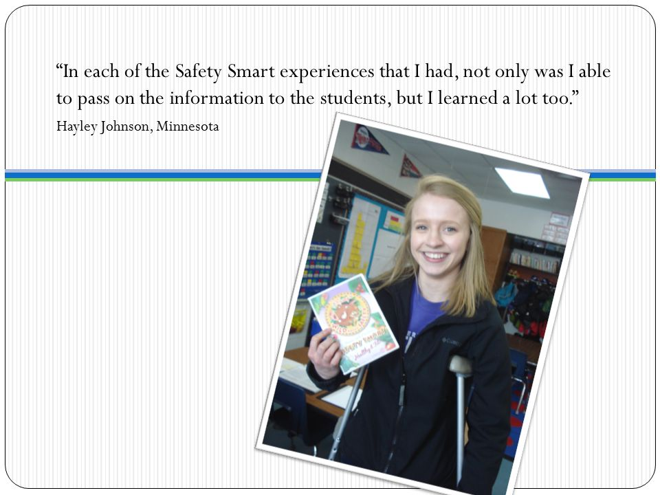 In each of the Safety Smart experiences that I had, not only was I able to pass on the information to the students, but I learned a lot too. Hayley Johnson, Minnesota
