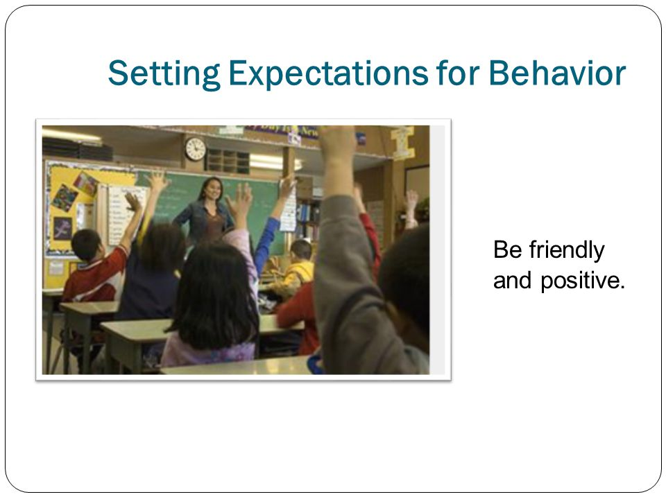 Setting Expectations for Behavior Be friendly and positive.