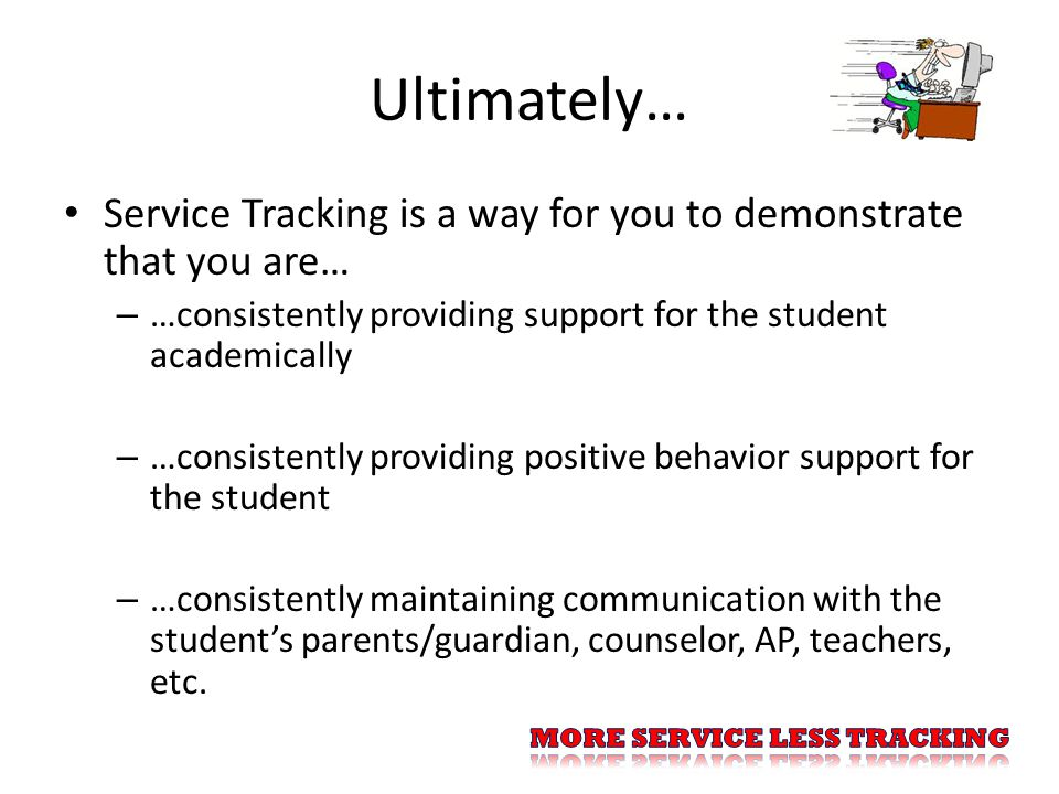 Ultimately… Service Tracking is a way for you to demonstrate that you are… – …consistently providing support for the student academically – …consistently providing positive behavior support for the student – …consistently maintaining communication with the student's parents/guardian, counselor, AP, teachers, etc.