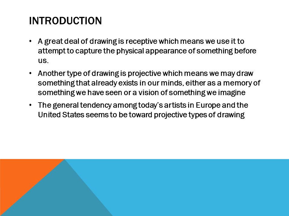 INTRODUCTION A great deal of drawing is receptive which means we use it to attempt to capture the physical appearance of something before us. Another