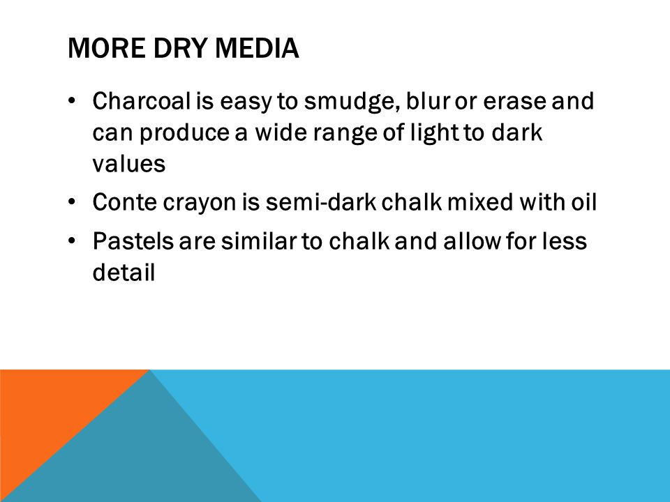 MORE DRY MEDIA Charcoal is easy to smudge, blur or erase and can produce a wide range of light to dark values Conte crayon is semi-dark chalk mixed wi